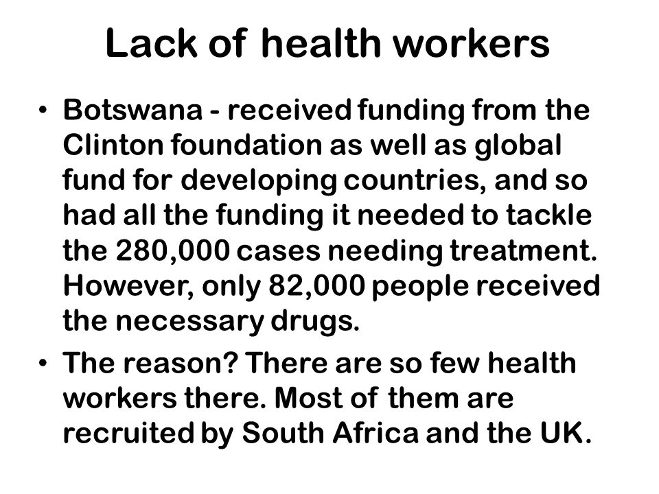 Lack of health workers Botswana - received funding from the Clinton foundation as well as global fund for developing countries, and so had all the fun