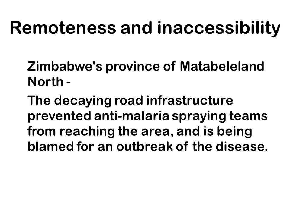 Remoteness and inaccessibility Zimbabwe's province of Matabeleland North - The decaying road infrastructure prevented anti-malaria spraying teams from