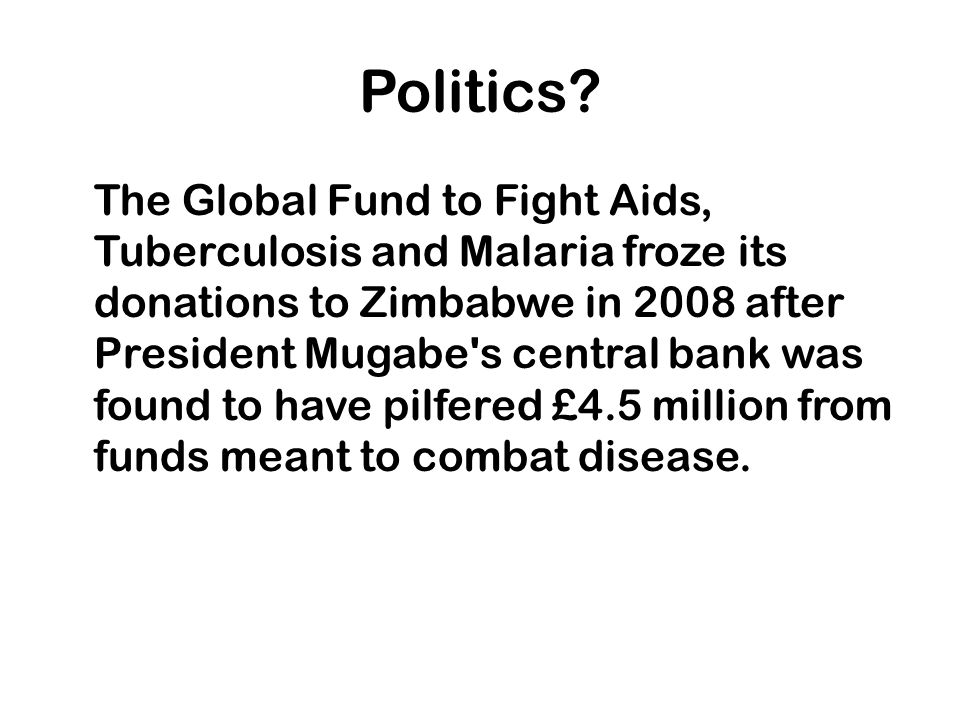 Politics? The Global Fund to Fight Aids, Tuberculosis and Malaria froze its donations to Zimbabwe in 2008 after President Mugabe's central bank was fo