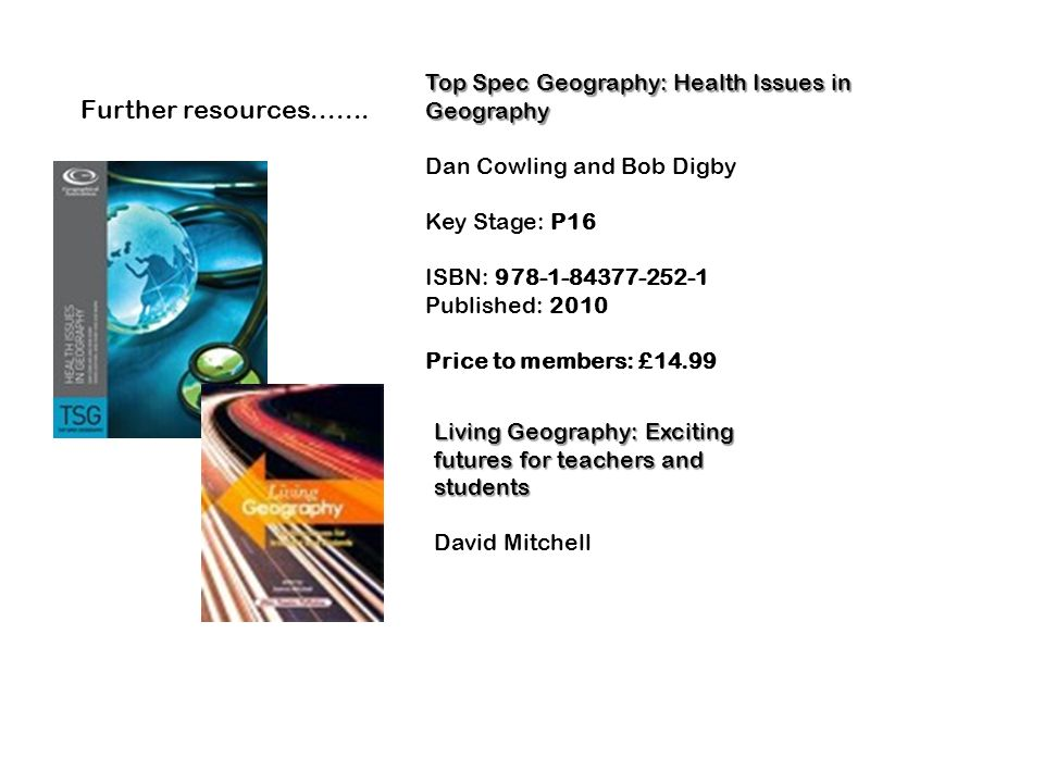 Top Spec Geography: Health Issues in Geography Dan Cowling and Bob Digby Key Stage: P16 ISBN: 978-1-84377-252-1 Published: 2010 Price to members: £14.
