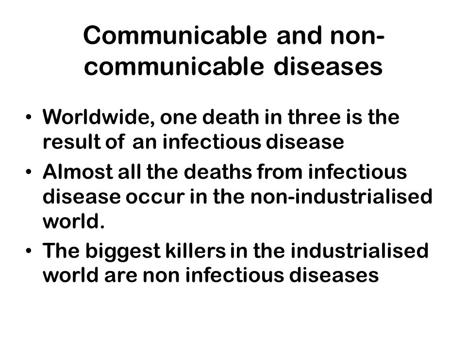 Communicable and non- communicable diseases Worldwide, one death in three is the result of an infectious disease Almost all the deaths from infectious