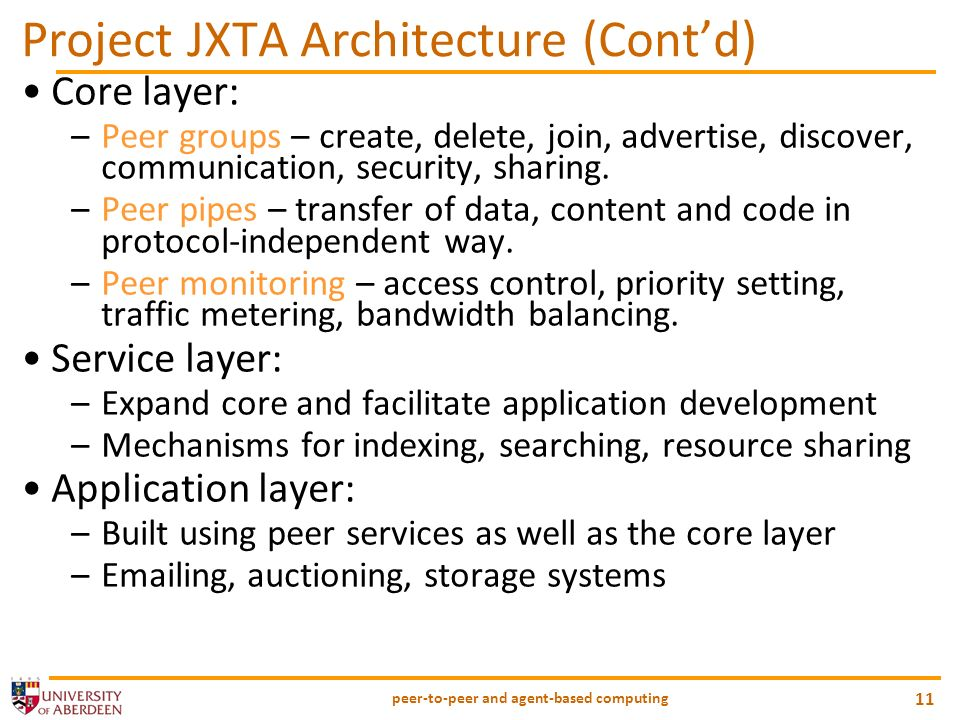peer-to-peer and agent-based computing 11 Project JXTA Architecture (Contd) Core layer: –Peer groups – create, delete, join, advertise, discover, comm