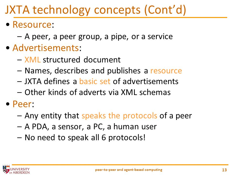 peer-to-peer and agent-based computing 13 JXTA technology concepts (Contd) Resource: –A peer, a peer group, a pipe, or a service Advertisements: –XML