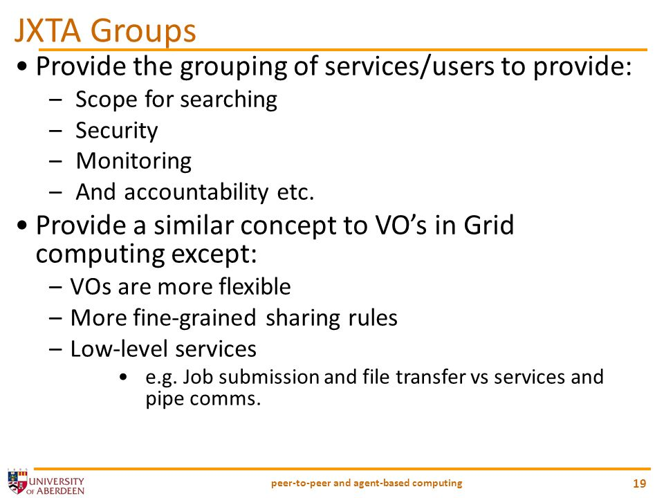 peer-to-peer and agent-based computing 19 JXTA Groups Provide the grouping of services/users to provide: – Scope for searching – Security – Monitoring
