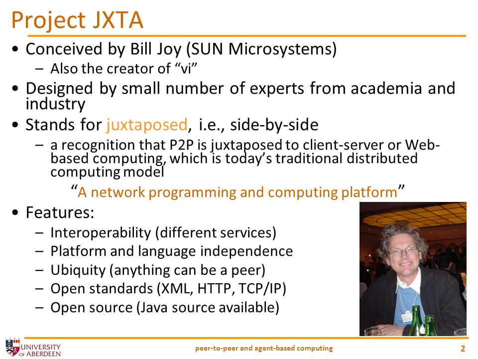 peer-to-peer and agent-based computing 2 Project JXTA Conceived by Bill Joy (SUN Microsystems) –Also the creator of vi Designed by small number of exp