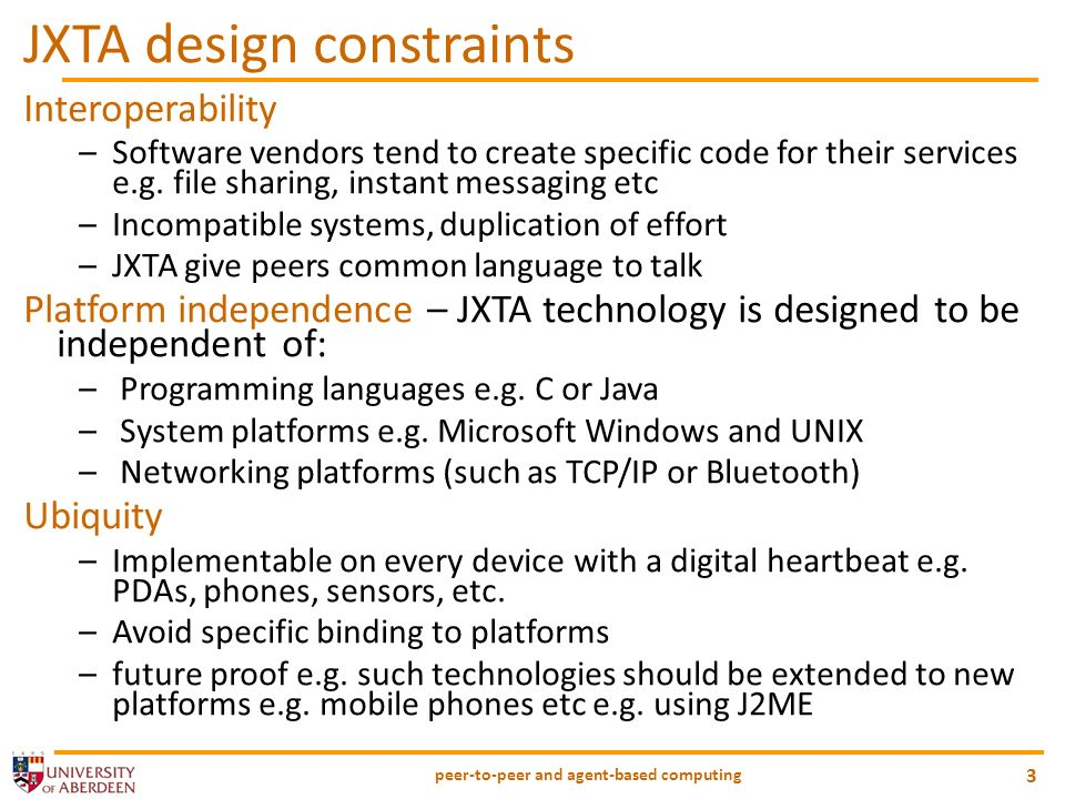 peer-to-peer and agent-based computing 3 JXTA design constraints Interoperability –Software vendors tend to create specific code for their services e.
