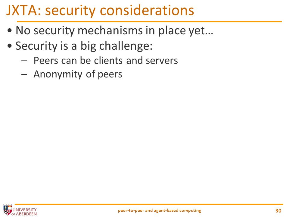 peer-to-peer and agent-based computing 30 JXTA: security considerations No security mechanisms in place yet… Security is a big challenge: –Peers can b