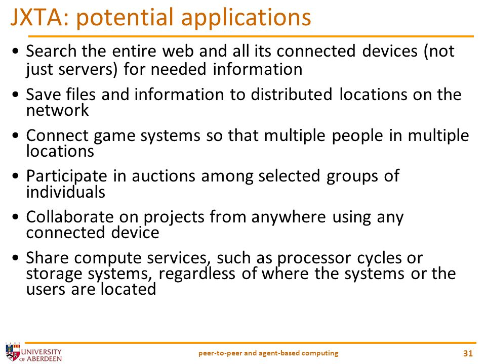 peer-to-peer and agent-based computing 31 JXTA: potential applications Search the entire web and all its connected devices (not just servers) for need