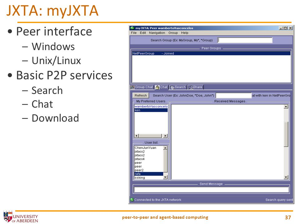 peer-to-peer and agent-based computing 37 JXTA: myJXTA Peer interface –Windows –Unix/Linux Basic P2P services –Search –Chat –Download