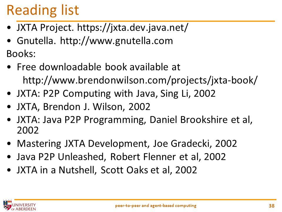 peer-to-peer and agent-based computing 38 Reading list JXTA Project. https://jxta.dev.java.net/ Gnutella. http://www.gnutella.com Books: Free download