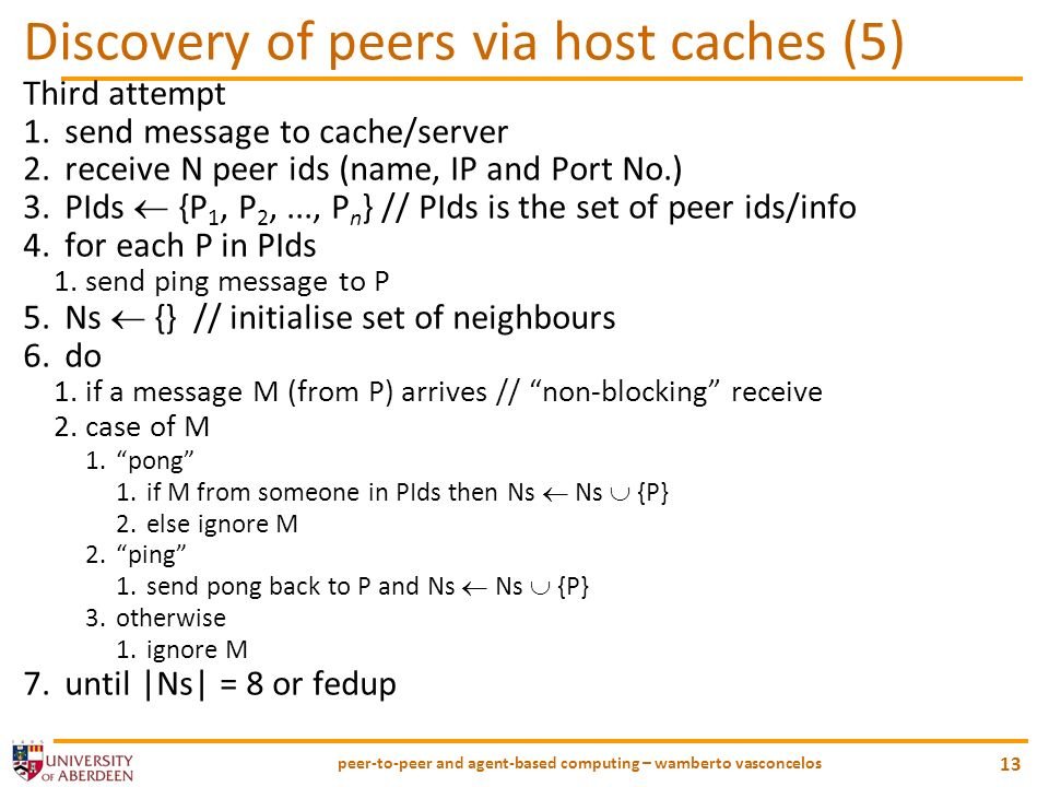 peer-to-peer and agent-based computing – wamberto vasconcelos 13 Discovery of peers via host caches (5) Third attempt 1.send message to cache/server 2.receive N peer ids (name, IP and Port No.) 3.PIds {P 1, P 2,..., P n } // PIds is the set of peer ids/info 4.for each P in PIds 1.send ping message to P 5.Ns {} // initialise set of neighbours 6.do 1.if a message M (from P) arrives // non-blocking receive 2.case of M 1.pong 1.if M from someone in PIds then Ns Ns {P} 2.else ignore M 2.ping 1.send pong back to P and Ns Ns {P} 3.otherwise 1.ignore M 7.until |Ns| = 8 or fedup