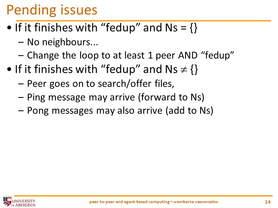 peer-to-peer and agent-based computing – wamberto vasconcelos 14 Pending issues If it finishes with fedup and Ns = {} –No neighbours...