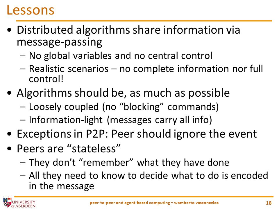 peer-to-peer and agent-based computing – wamberto vasconcelos 18 Lessons Distributed algorithms share information via message-passing –No global variables and no central control –Realistic scenarios – no complete information nor full control.