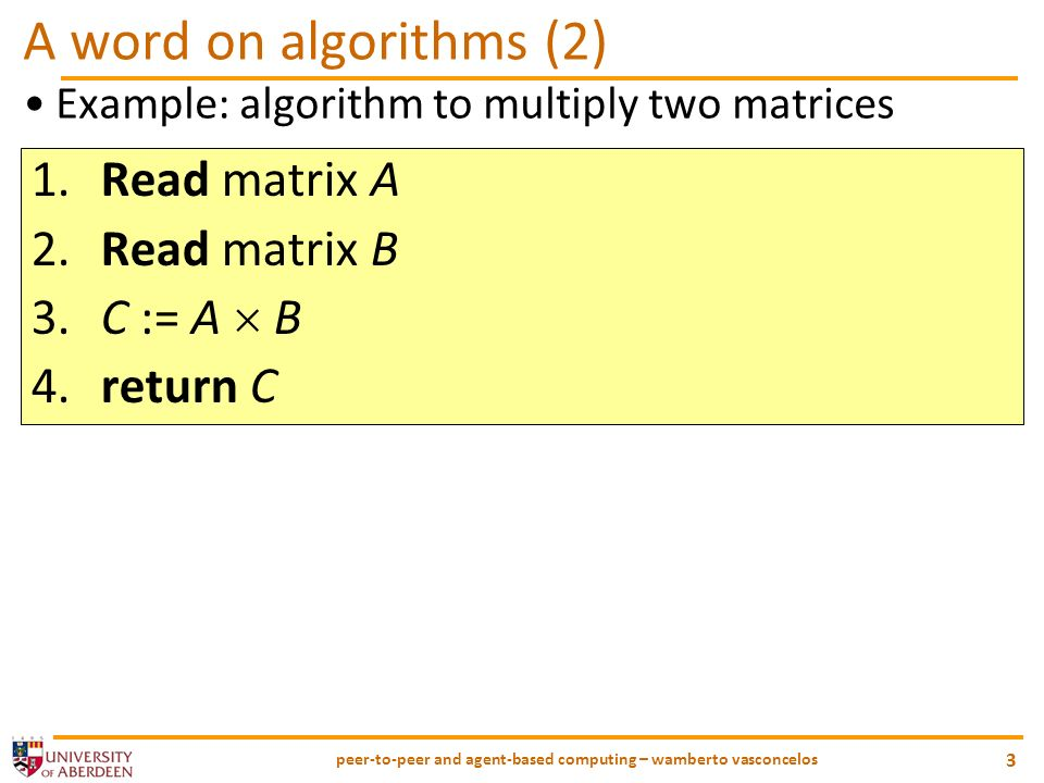 peer-to-peer and agent-based computing – wamberto vasconcelos 3 A word on algorithms (2) Example: algorithm to multiply two matrices 1.Read matrix A 2.Read matrix B 3.C := A B 4.return C
