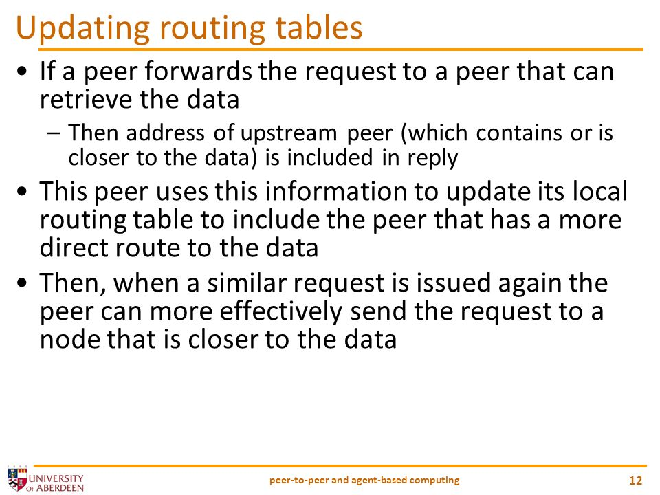peer-to-peer and agent-based computing 12 Updating routing tables If a peer forwards the request to a peer that can retrieve the data –Then address of upstream peer (which contains or is closer to the data) is included in reply This peer uses this information to update its local routing table to include the peer that has a more direct route to the data Then, when a similar request is issued again the peer can more effectively send the request to a node that is closer to the data