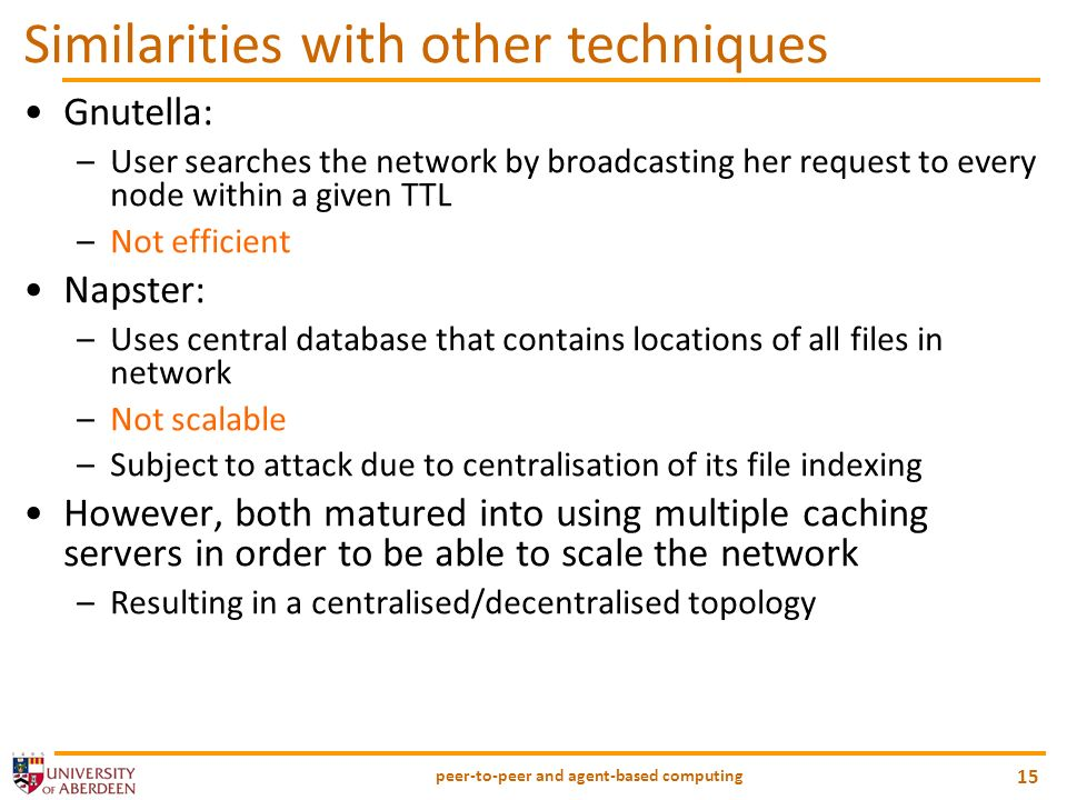 peer-to-peer and agent-based computing 15 Similarities with other techniques Gnutella: –User searches the network by broadcasting her request to every node within a given TTL –Not efficient Napster: –Uses central database that contains locations of all files in network –Not scalable –Subject to attack due to centralisation of its file indexing However, both matured into using multiple caching servers in order to be able to scale the network –Resulting in a centralised/decentralised topology