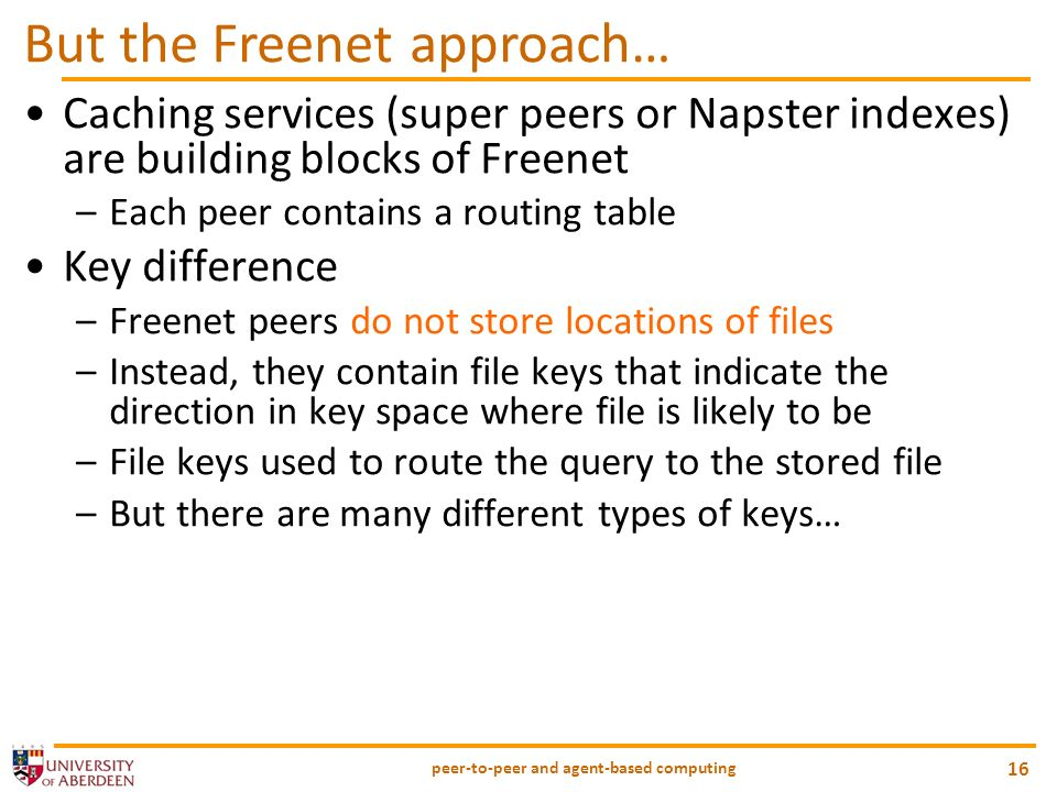 peer-to-peer and agent-based computing 16 But the Freenet approach… Caching services (super peers or Napster indexes) are building blocks of Freenet –Each peer contains a routing table Key difference –Freenet peers do not store locations of files –Instead, they contain file keys that indicate the direction in key space where file is likely to be –File keys used to route the query to the stored file –But there are many different types of keys…