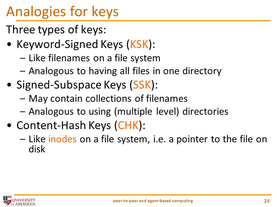 Analogies for keys Three types of keys: Keyword-Signed Keys (KSK): –Like filenames on a file system –Analogous to having all files in one directory Signed-Subspace Keys (SSK): –May contain collections of filenames –Analogous to using (multiple level) directories Content-Hash Keys (CHK): –Like inodes on a file system, i.e.