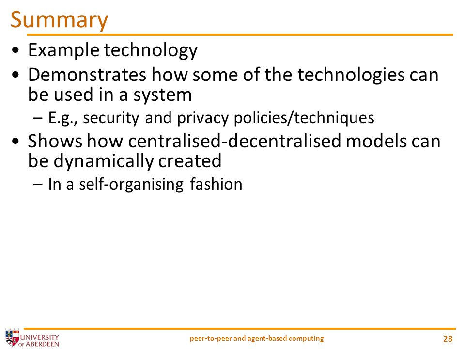 Summary Example technology Demonstrates how some of the technologies can be used in a system –E.g., security and privacy policies/techniques Shows how centralised-decentralised models can be dynamically created –In a self-organising fashion peer-to-peer and agent-based computing 28