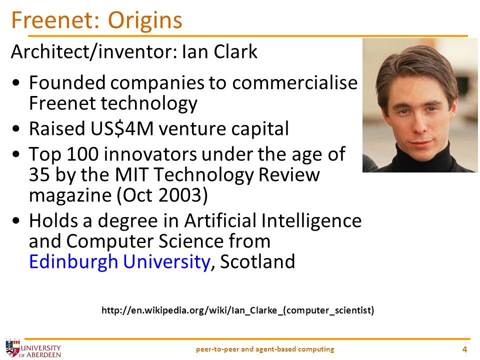 peer-to-peer and agent-based computing 4 Freenet: Origins Architect/inventor: Ian Clark Founded companies to commercialise Freenet technology Raised US$4M venture capital Top 100 innovators under the age of 35 by the MIT Technology Review magazine (Oct 2003) Holds a degree in Artificial Intelligence and Computer Science from Edinburgh University, Scotland http://en.wikipedia.org/wiki/Ian_Clarke_(computer_scientist)
