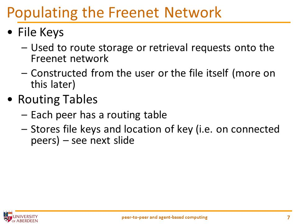 peer-to-peer and agent-based computing 7 Populating the Freenet Network File Keys –Used to route storage or retrieval requests onto the Freenet network –Constructed from the user or the file itself (more on this later) Routing Tables –Each peer has a routing table –Stores file keys and location of key (i.e.