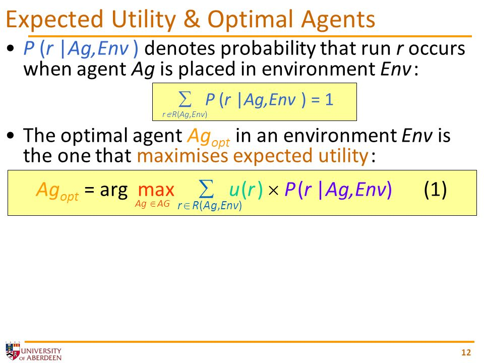P (r |Ag,Env ) denotes probability that run r occurs when agent Ag is placed in environment Env : P (r |Ag,Env ) = 1 The optimal agent Ag opt in an environment Env is the one that maximises expected utility : Ag opt = arg max u (r ) P (r |Ag,Env)(1) r R(Ag,Env) Ag AG 12 Expected Utility & Optimal Agents r R(Ag,Env)