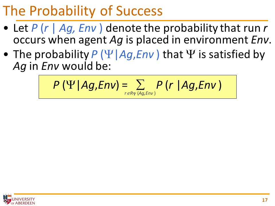 Let P (r | Ag, Env ) denote the probability that run r occurs when agent Ag is placed in environment Env.