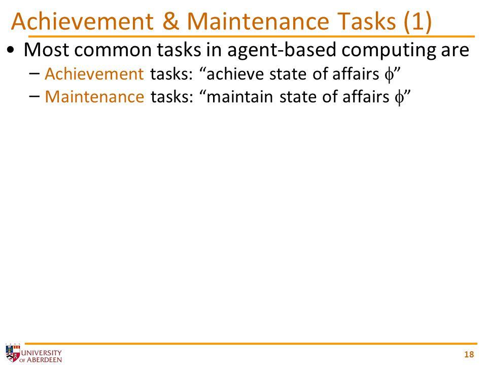 18 Achievement & Maintenance Tasks (1) Most common tasks in agent-based computing are – Achievement tasks: achieve state of affairs – Maintenance task