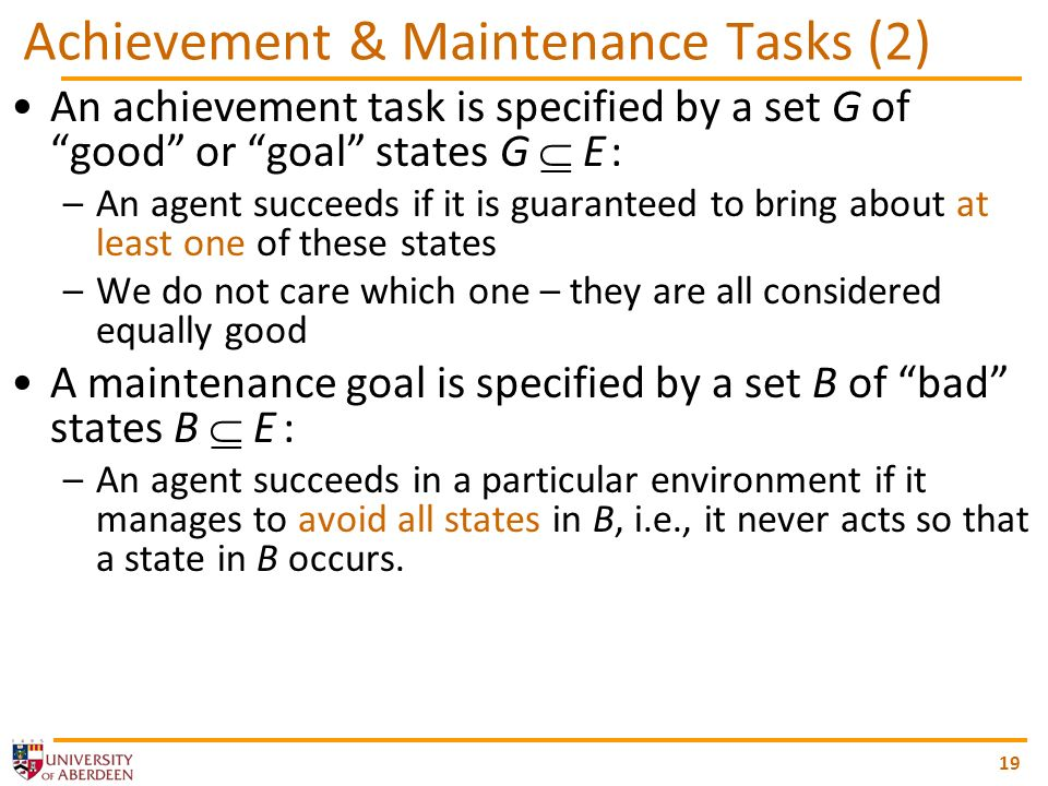 19 Achievement & Maintenance Tasks (2) An achievement task is specified by a set G of good or goal states G E : –An agent succeeds if it is guaranteed