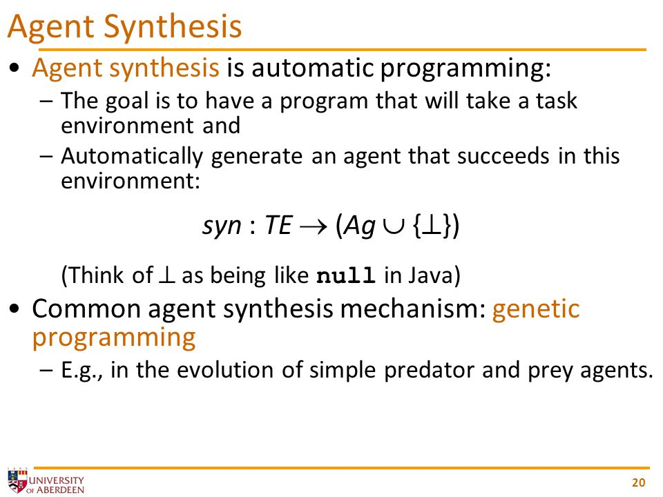 20 Agent Synthesis Agent synthesis is automatic programming: –The goal is to have a program that will take a task environment and –Automatically gener