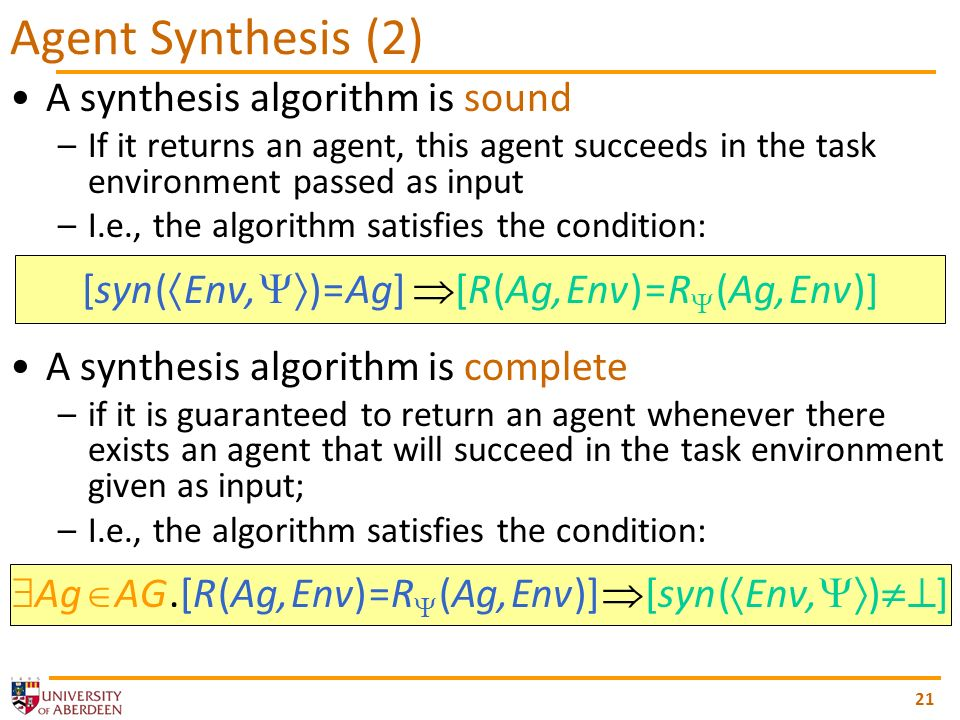 A synthesis algorithm is sound –If it returns an agent, this agent succeeds in the task environment passed as input –I.e., the algorithm satisfies the
