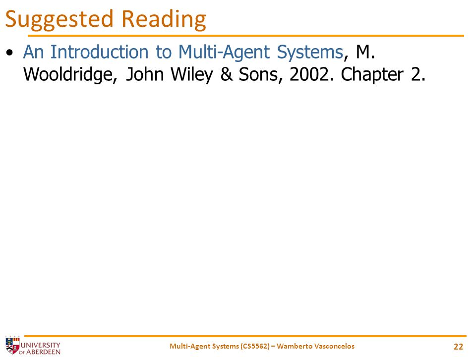 Multi-Agent Systems (CS5562) – Wamberto Vasconcelos 22 Suggested Reading An Introduction to Multi-Agent Systems, M. Wooldridge, John Wiley & Sons, 200