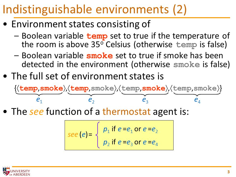Environment states consisting of –Boolean variable temp set to true if the temperature of the room is above 35 o Celsius (otherwise temp is false) –Boolean variable smoke set to true if smoke has been detected in the environment (otherwise smoke is false) The full set of environment states is { temp, smoke, temp, smoke, temp, smoke, temp, smoke } The see function of a thermostat agent is: 3 Indistinguishable environments (2) e1e1 e2e2 e3e3 e4e4 see (e) = p 1 if e =e 1 or e =e 2 p 2 if e =e 3 or e =e 4