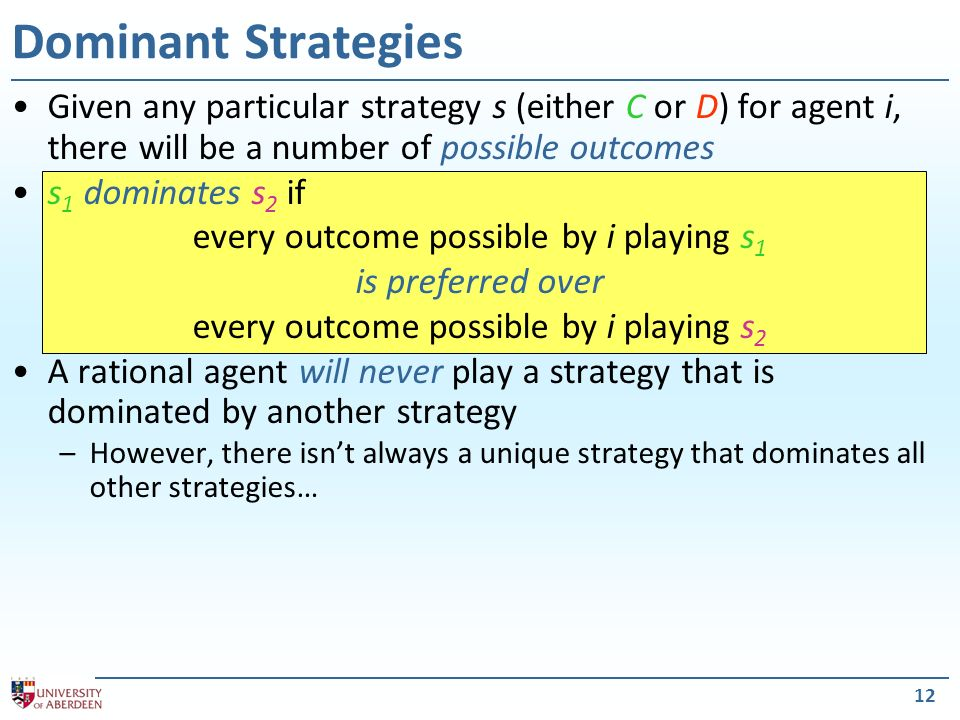12 Dominant Strategies Given any particular strategy s (either C or D) for agent i, there will be a number of possible outcomes s 1 dominates s 2 if e