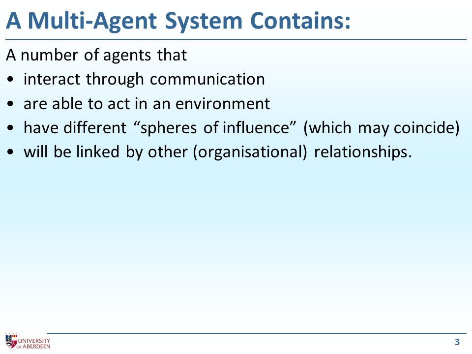 3 A Multi-Agent System Contains: A number of agents that interact through communication are able to act in an environment have different spheres of in