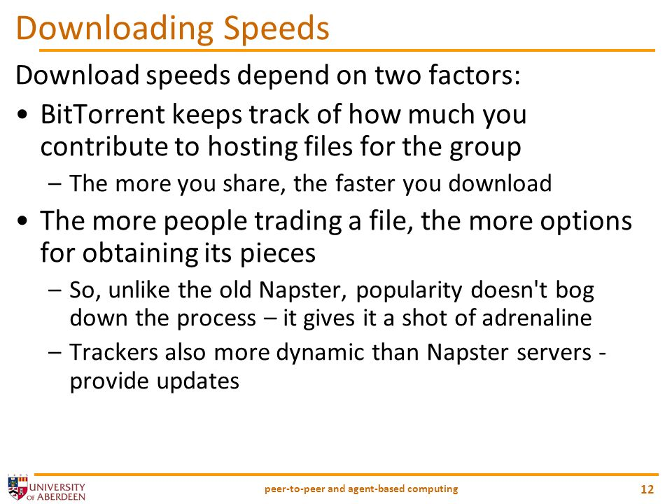 peer-to-peer and agent-based computing 12 Downloading Speeds Download speeds depend on two factors: BitTorrent keeps track of how much you contribute to hosting files for the group –The more you share, the faster you download The more people trading a file, the more options for obtaining its pieces –So, unlike the old Napster, popularity doesn t bog down the process – it gives it a shot of adrenaline –Trackers also more dynamic than Napster servers - provide updates