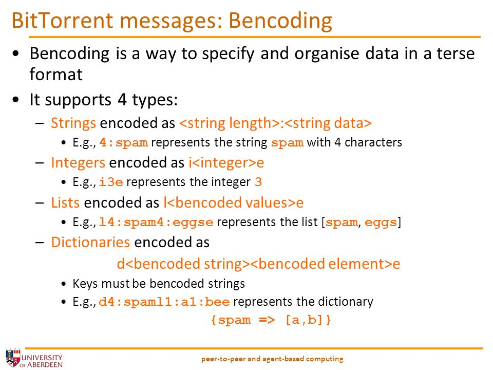 peer-to-peer and agent-based computing BitTorrent messages: Bencoding Bencoding is a way to specify and organise data in a terse format It supports 4 types: –Strings encoded as : E.g., 4:spam represents the string spam with 4 characters –Integers encoded as i e E.g., i3e represents the integer 3 –Lists encoded as l e E.g., l4:spam4:eggse represents the list [ spam, eggs ] –Dictionaries encoded as d e Keys must be bencoded strings E.g., d4:spaml1:a1:bee represents the dictionary {spam => [a,b]}