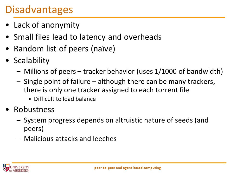 peer-to-peer and agent-based computing Disadvantages Lack of anonymity Small files lead to latency and overheads Random list of peers (naïve) Scalability –Millions of peers – tracker behavior (uses 1/1000 of bandwidth) –Single point of failure – although there can be many trackers, there is only one tracker assigned to each torrent file Difficult to load balance Robustness –System progress depends on altruistic nature of seeds (and peers) –Malicious attacks and leeches