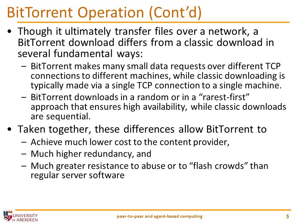 peer-to-peer and agent-based computing 5 BitTorrent Operation (Contd) Though it ultimately transfer files over a network, a BitTorrent download differs from a classic download in several fundamental ways: –BitTorrent makes many small data requests over different TCP connections to different machines, while classic downloading is typically made via a single TCP connection to a single machine.