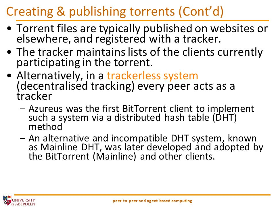 peer-to-peer and agent-based computing.torrent files The content of a .torrent is a bencoded dictionary, containing: announce: The URL of the tracker (string) –Later versions have lists of trackers info: a dictionary that describes the file(s) of the torrent, containing: –Name – the name for the file –Piece length: number of bytes in each piece (integer) –Pieces: string consisting of the concatenation of all 20-byte SHA1 hash values, one per piece (byte string) Format changes if theres one file (as above) or many –Where there are files occurrences of the above information (piece length and pieces), and –Path is used to replace name for uniqueness