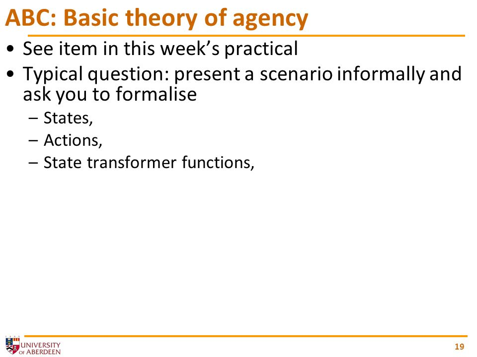 19 ABC: Basic theory of agency See item in this weeks practical Typical question: present a scenario informally and ask you to formalise –States, –Actions, –State transformer functions,