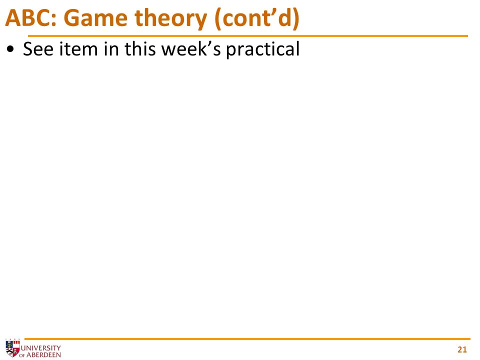 21 ABC: Game theory (contd) See item in this weeks practical
