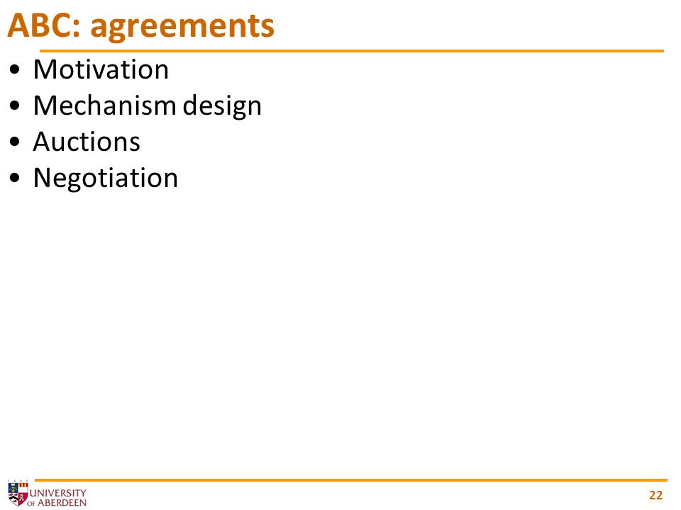 22 ABC: agreements Motivation Mechanism design Auctions Negotiation