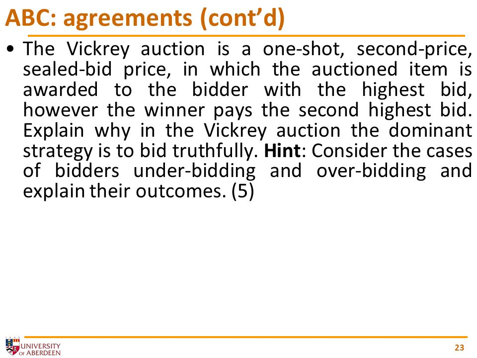 23 ABC: agreements (contd) The Vickrey auction is a one-shot, second-price, sealed-bid price, in which the auctioned item is awarded to the bidder with the highest bid, however the winner pays the second highest bid.
