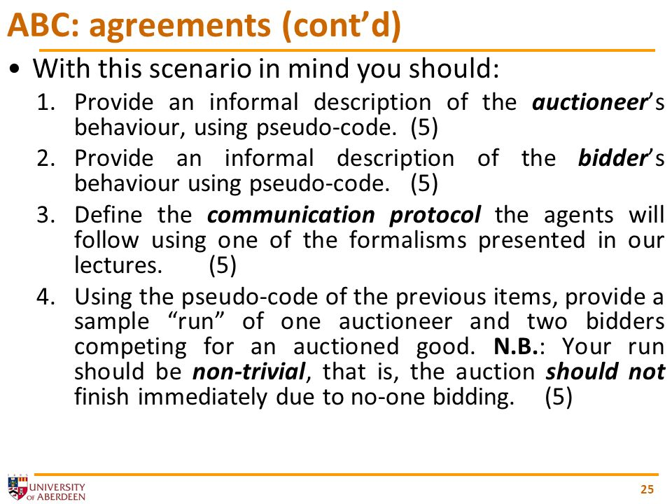 25 ABC: agreements (contd) With this scenario in mind you should: 1.Provide an informal description of the auctioneers behaviour, using pseudo-code.(5) 2.Provide an informal description of the bidders behaviour using pseudo-code.(5) 3.Define the communication protocol the agents will follow using one of the formalisms presented in our lectures.(5) 4.Using the pseudo-code of the previous items, provide a sample run of one auctioneer and two bidders competing for an auctioned good.
