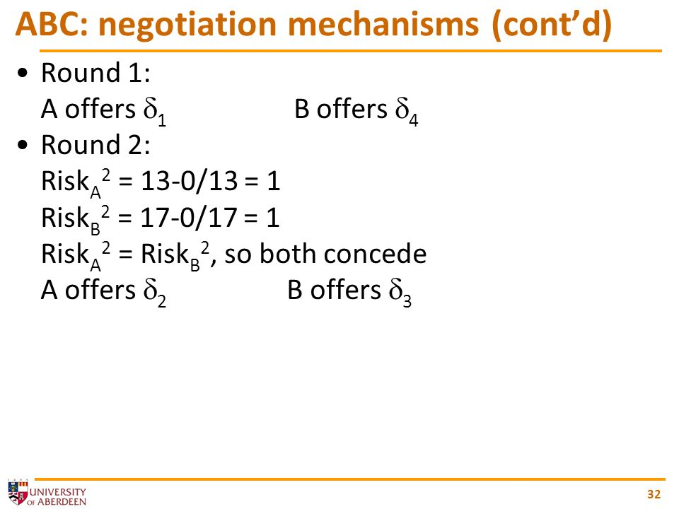 32 ABC: negotiation mechanisms (contd) Round 1: A offers 1 B offers 4 Round 2: Risk A 2 = 13-0/13 = 1 Risk B 2 = 17-0/17 = 1 Risk A 2 = Risk B 2, so both concede A offers 2 B offers 3