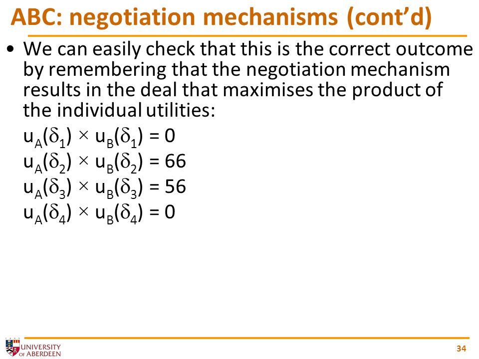 34 ABC: negotiation mechanisms (contd) We can easily check that this is the correct outcome by remembering that the negotiation mechanism results in the deal that maximises the product of the individual utilities: u A ( 1 ) × u B ( 1 ) = 0 u A ( 2 ) × u B ( 2 ) = 66 u A ( 3 ) × u B ( 3 ) = 56 u A ( 4 ) × u B ( 4 ) = 0