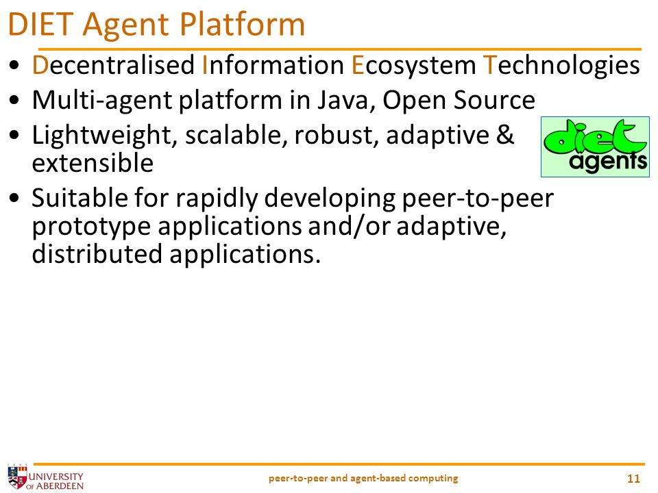 peer-to-peer and agent-based computing 11 DIET Agent Platform Decentralised Information Ecosystem Technologies Multi-agent platform in Java, Open Source Lightweight, scalable, robust, adaptive & extensible Suitable for rapidly developing peer-to-peer prototype applications and/or adaptive, distributed applications.