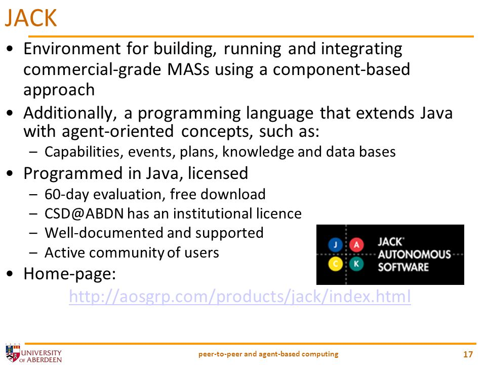 peer-to-peer and agent-based computing 17 JACK Environment for building, running and integrating commercial-grade MASs using a component-based approach Additionally, a programming language that extends Java with agent-oriented concepts, such as: –Capabilities, events, plans, knowledge and data bases Programmed in Java, licensed –60-day evaluation, free download –CSD@ABDN has an institutional licence –Well-documented and supported –Active community of users Home-page: http://aosgrp.com/products/jack/index.html