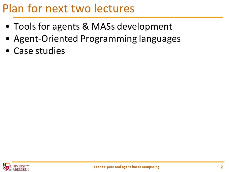 peer-to-peer and agent-based computing 2 Plan for next two lectures Tools for agents & MASs development Agent-Oriented Programming languages Case studies